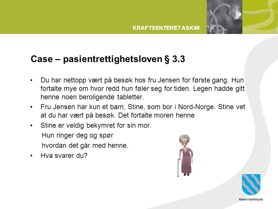 KRAFTSENTERET ASKIM Case – pasientrettighetsloven § 3.3 Du har nettopp vært på besøk hos fru Jensen for første gang. Hun fortalte mye om hvor redd hun