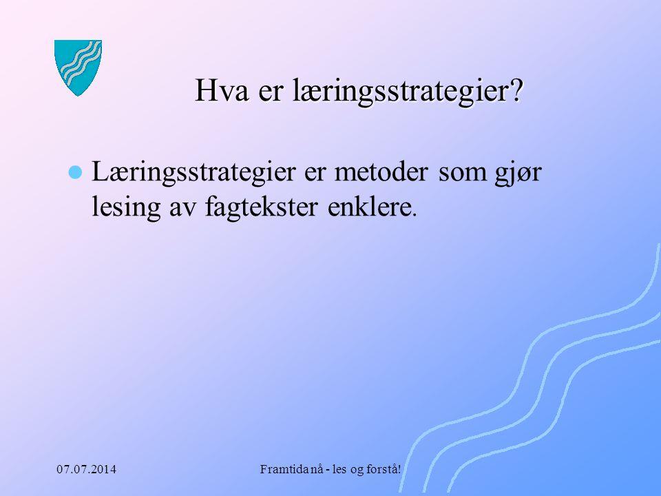 07.07.2014Framtida nå - les og forstå! Hva er læringsstrategier? Læringsstrategier er metoder som gjør lesing av fagtekster enklere.