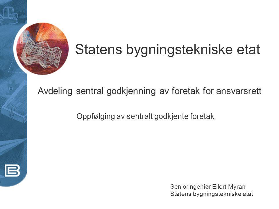 Statens bygningstekniske etat Senioringeniør Eilert Myran Statens bygningstekniske etat Avdeling sentral godkjenning av foretak for ansvarsrett Oppføl
