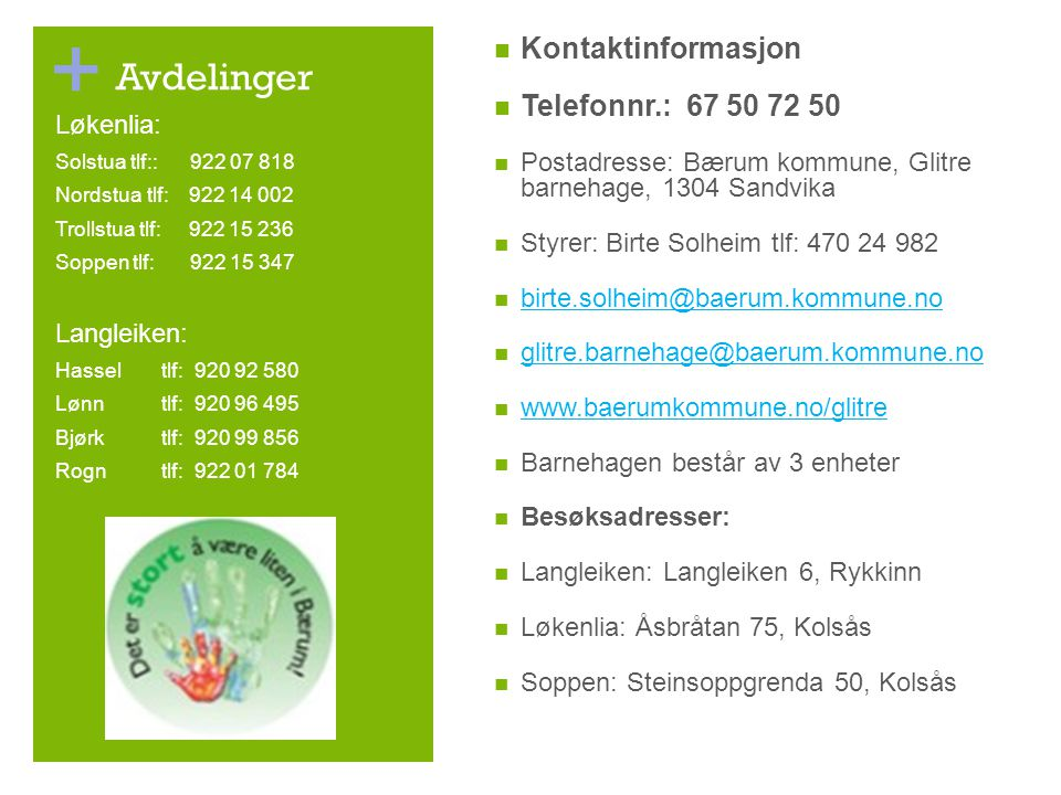 + Avdelinger Kontaktinformasjon Telefonnr.: 67 50 72 50 Postadresse: Bærum kommune, Glitre barnehage, 1304 Sandvika Styrer: Birte Solheim tlf: 470 24