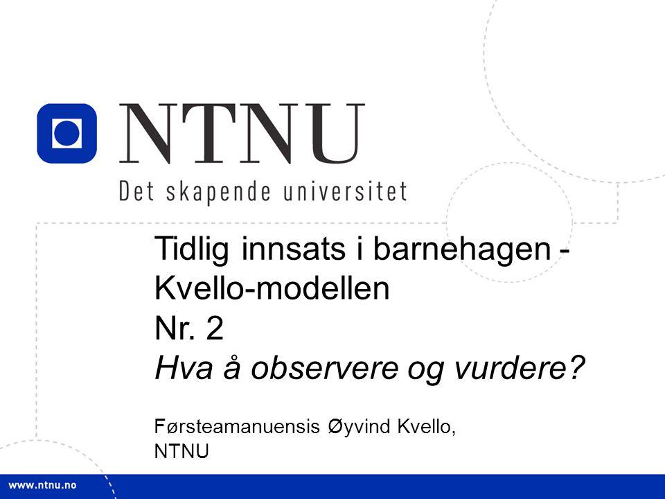 1 Tidlig innsats i barnehagen - Kvello-modellen Nr. 2 Hva å observere og vurdere? Førsteamanuensis Øyvind Kvello, NTNU