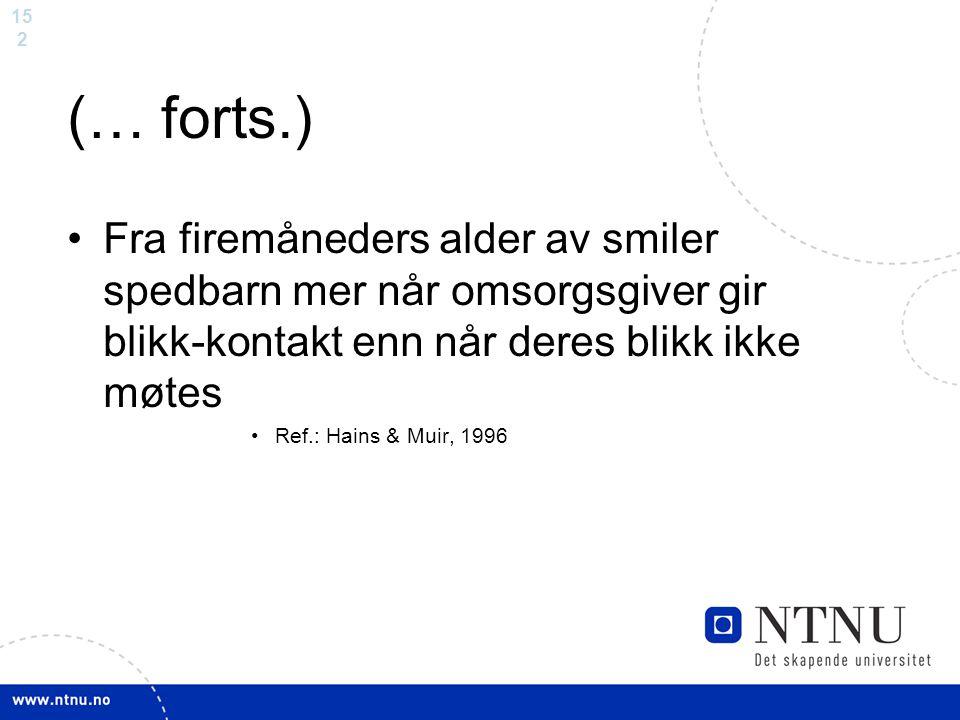 15 2 (… forts.) Fra firemåneders alder av smiler spedbarn mer når omsorgsgiver gir blikk-kontakt enn når deres blikk ikke møtes Ref.: Hains & Muir, 19