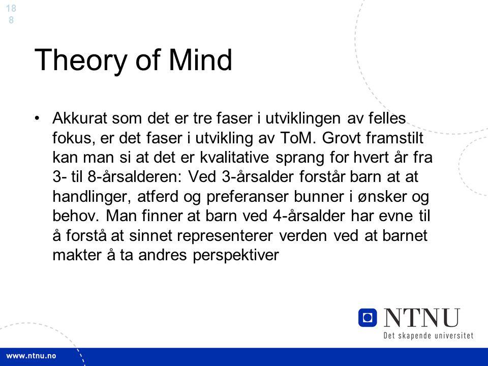 18 8 Theory of Mind Akkurat som det er tre faser i utviklingen av felles fokus, er det faser i utvikling av ToM. Grovt framstilt kan man si at det er