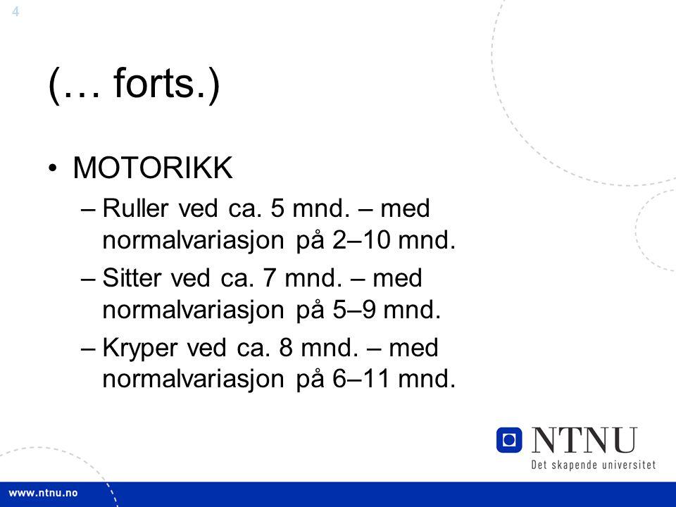 4 (… forts.) MOTORIKK –Ruller ved ca. 5 mnd. – med normalvariasjon på 2–10 mnd. –Sitter ved ca. 7 mnd. – med normalvariasjon på 5–9 mnd. –Kryper ved c