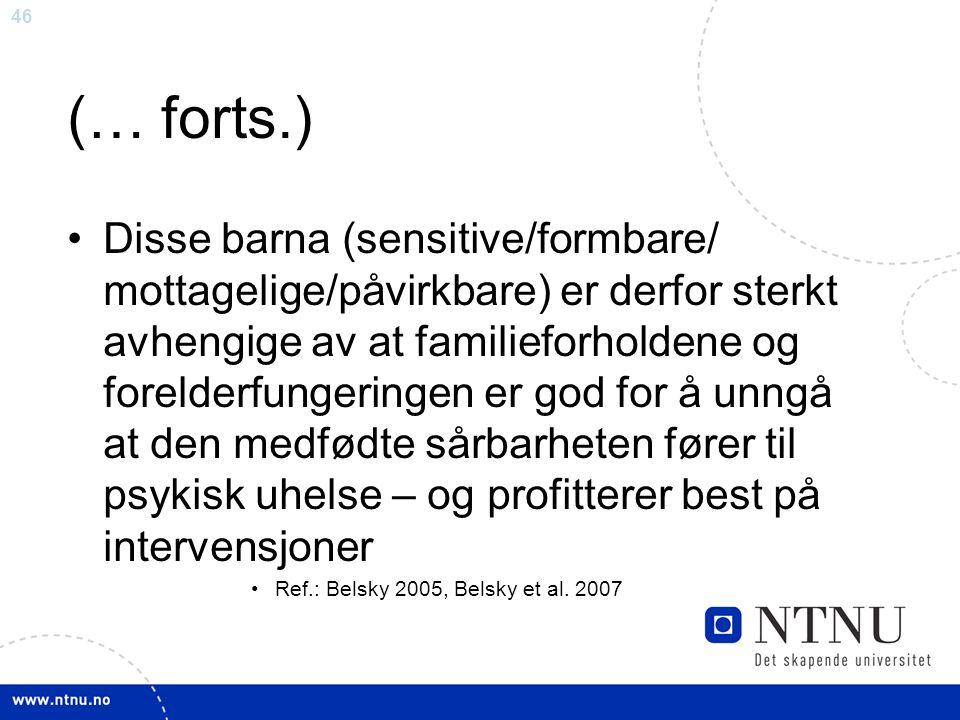 46 (… forts.) Disse barna (sensitive/formbare/ mottagelige/påvirkbare) er derfor sterkt avhengige av at familieforholdene og forelderfungeringen er go