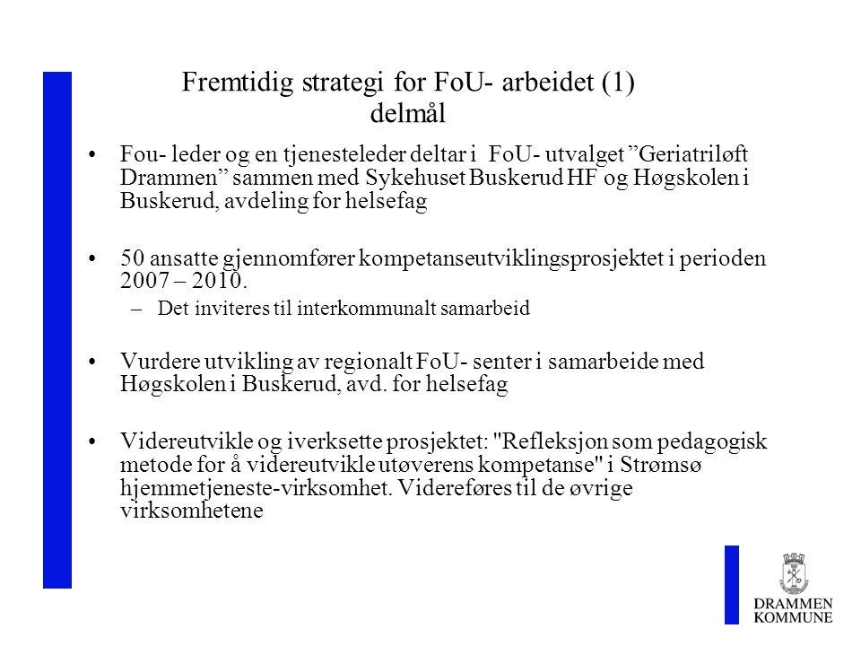 Fremtidig strategi for FoU- arbeidet (1) delmål Fou- leder og en tjenesteleder deltar i FoU- utvalget Geriatriløft Drammen sammen med Sykehuset Buskerud HF og Høgskolen i Buskerud, avdeling for helsefag 50 ansatte gjennomfører kompetanseutviklingsprosjektet i perioden 2007 – 2010.