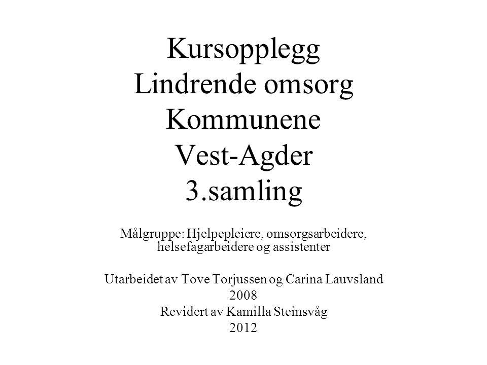 Kursopplegg Lindrende omsorg Kommunene Vest-Agder 3.samling Målgruppe: Hjelpepleiere, omsorgsarbeidere, helsefagarbeidere og assistenter Utarbeidet av