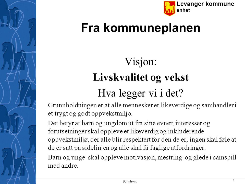 Levanger kommune enhet Fra kommuneplanen Visjon: Livskvalitet og vekst Hva legger vi i det? Grunnholdningen er at alle mennesker er likeverdige og sam