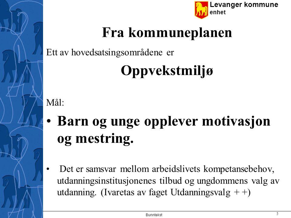 Levanger kommune enhet Fra kommuneplanen Ett av hovedsatsingsområdene er Oppvekstmiljø Mål: Barn og unge opplever motivasjon og mestring. Det er samsv