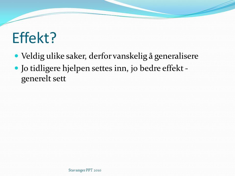 Effekt? Veldig ulike saker, derfor vanskelig å generalisere Jo tidligere hjelpen settes inn, jo bedre effekt - generelt sett Stavanger PPT 2010