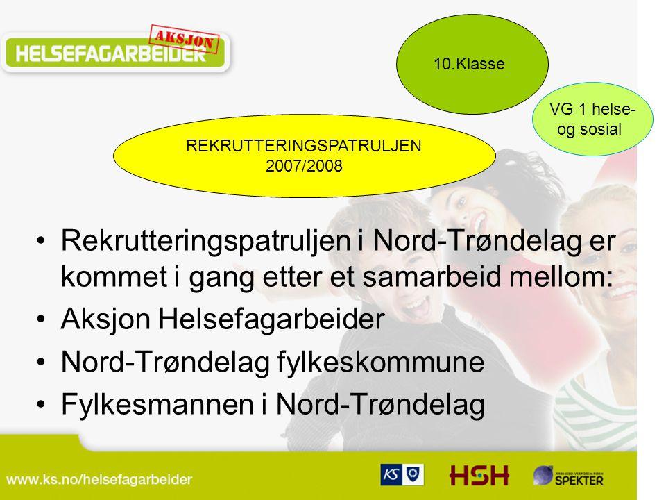 REKRUTTERINGSPATRULJEN 2007/2008 10.Klasse VG 1 helse- og sosial Rekrutteringspatruljen i Nord-Trøndelag er kommet i gang etter et samarbeid mellom: Aksjon Helsefagarbeider Nord-Trøndelag fylkeskommune Fylkesmannen i Nord-Trøndelag