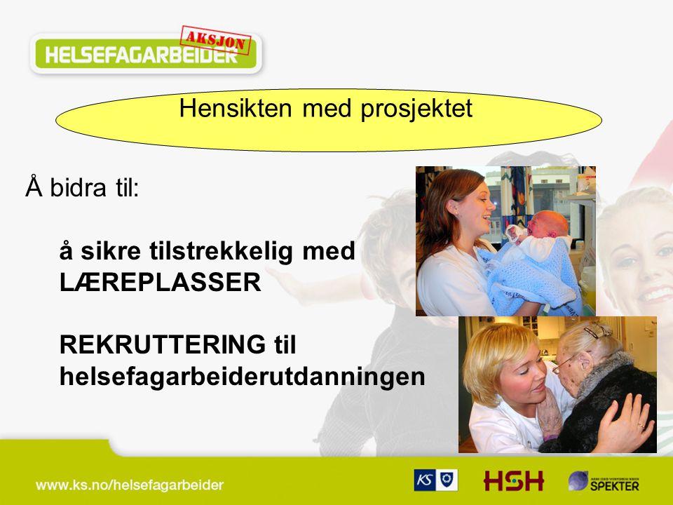 Hensikten med prosjektet Å bidra til: å sikre tilstrekkelig med LÆREPLASSER REKRUTTERING til helsefagarbeiderutdanningen