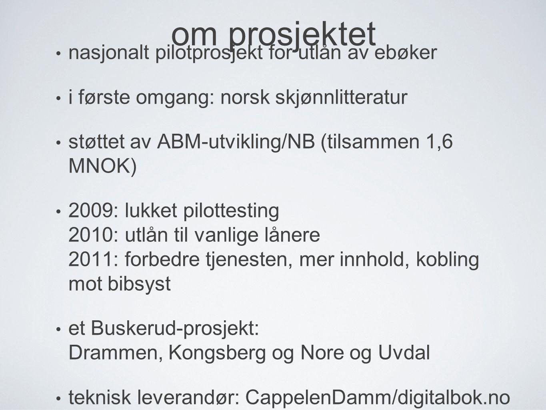 om prosjektet nasjonalt pilotprosjekt for utlån av ebøker i første omgang: norsk skjønnlitteratur støttet av ABM-utvikling/NB (tilsammen 1,6 MNOK) 2009: lukket pilottesting 2010: utlån til vanlige lånere 2011: forbedre tjenesten, mer innhold, kobling mot bibsyst et Buskerud-prosjekt: Drammen, Kongsberg og Nore og Uvdal teknisk leverandør: CappelenDamm/digitalbok.no om prosjektet
