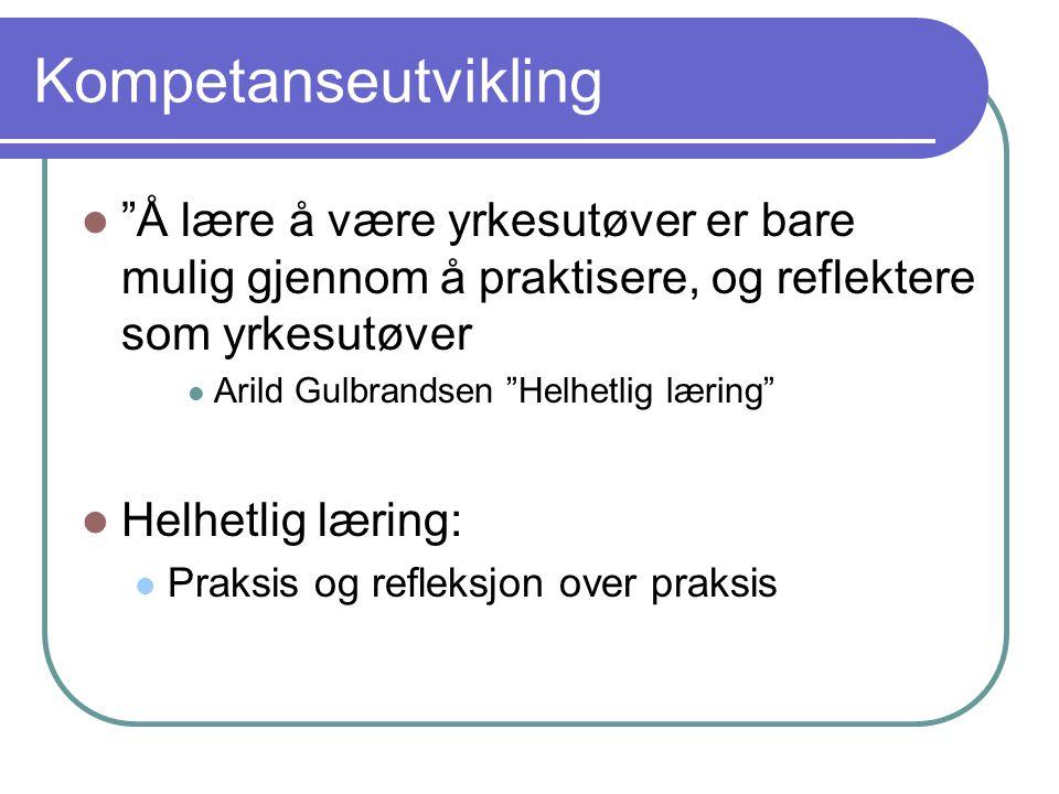 """Kompetanseutvikling """"Å lære å være yrkesutøver er bare mulig gjennom å praktisere, og reflektere som yrkesutøver Arild Gulbrandsen """"Helhetlig læring"""""""