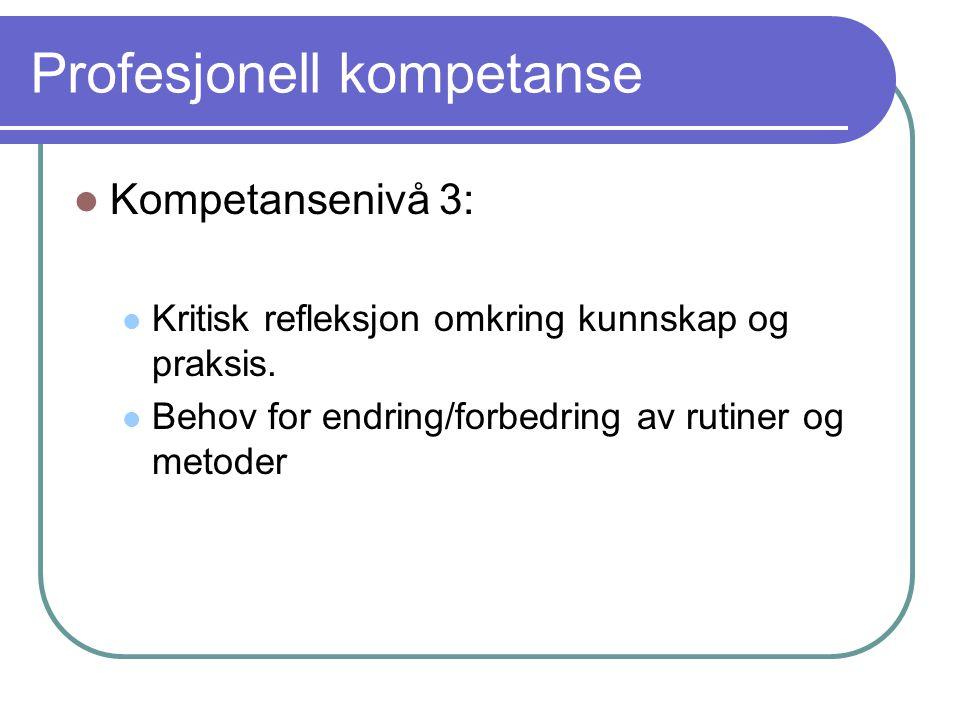Profesjonell kompetanse Kompetansenivå 3: Kritisk refleksjon omkring kunnskap og praksis. Behov for endring/forbedring av rutiner og metoder