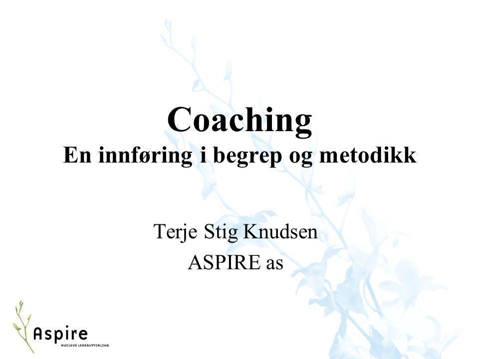 Coaching En innføring i begrep og metodikk Terje Stig Knudsen ASPIRE as