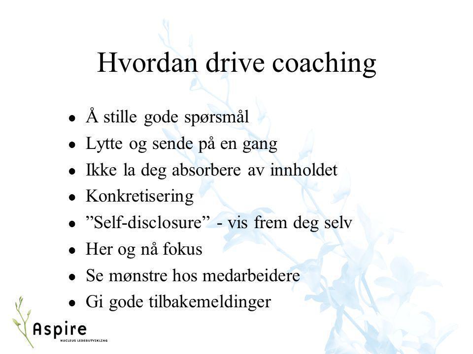 """Hvordan drive coaching l Å stille gode spørsmål l Lytte og sende på en gang l Ikke la deg absorbere av innholdet l Konkretisering l """"Self-disclosure"""""""