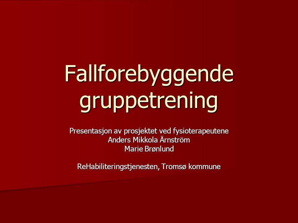 Fallforebyggende gruppetrening Presentasjon av prosjektet ved fysioterapeutene Anders Mikkola Ärnström Marie Brønlund ReHabiliteringstjenesten, Tromsø