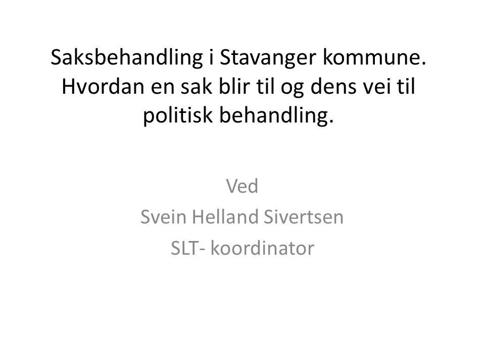 Saksbehandling i Stavanger kommune. Hvordan en sak blir til og dens vei til politisk behandling. Ved Svein Helland Sivertsen SLT- koordinator
