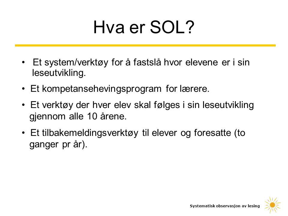 Hva er SOL? Systematisk observasjon av lesing Et system/verktøy for å fastslå hvor elevene er i sin leseutvikling. Et kompetansehevingsprogram for lær
