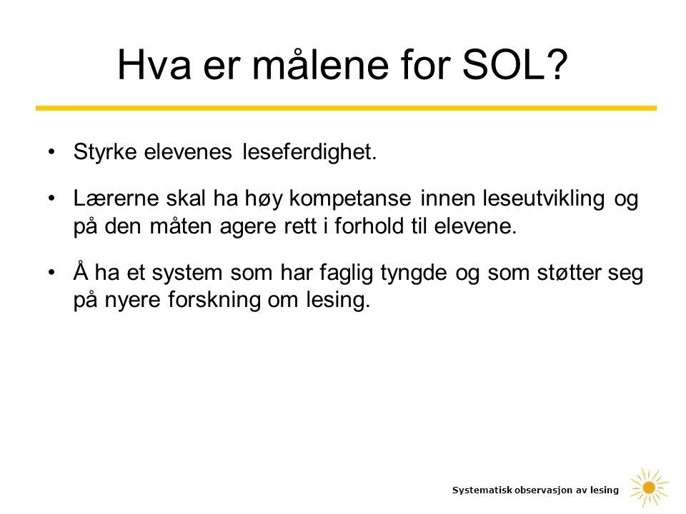 Hva er målene for SOL? Systematisk observasjon av lesing Styrke elevenes leseferdighet. Lærerne skal ha høy kompetanse innen leseutvikling og på den m