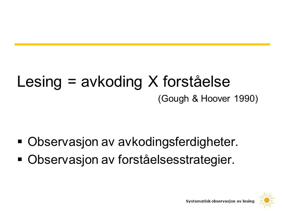 Lesing = avkoding X forståelse (Gough & Hoover 1990)  Observasjon av avkodingsferdigheter.  Observasjon av forståelsesstrategier. Systematisk observ