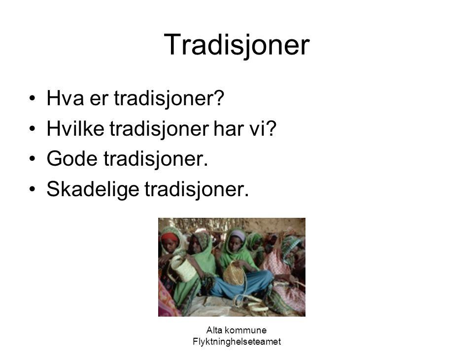Alta kommune Flyktninghelseteamet Tradisjoner Hva er tradisjoner? Hvilke tradisjoner har vi? Gode tradisjoner. Skadelige tradisjoner.