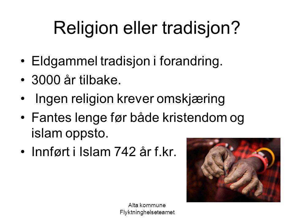 Alta kommune Flyktninghelseteamet Religion eller tradisjon? Eldgammel tradisjon i forandring. 3000 år tilbake. Ingen religion krever omskjæring Fantes