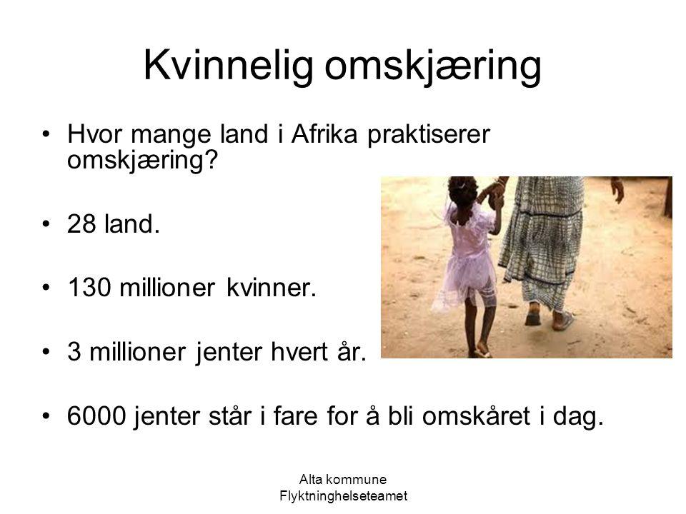 Alta kommune Flyktninghelseteamet Kvinnelig omskjæring Hvor mange land i Afrika praktiserer omskjæring? 28 land. 130 millioner kvinner. 3 millioner je