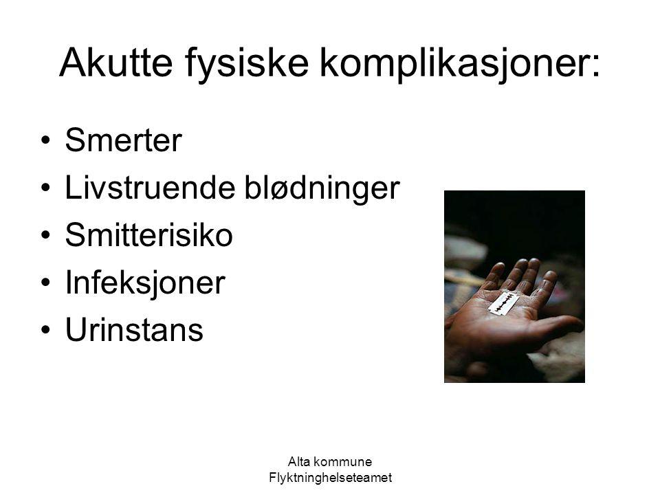 Alta kommune Flyktninghelseteamet Akutte fysiske komplikasjoner: Smerter Livstruende blødninger Smitterisiko Infeksjoner Urinstans