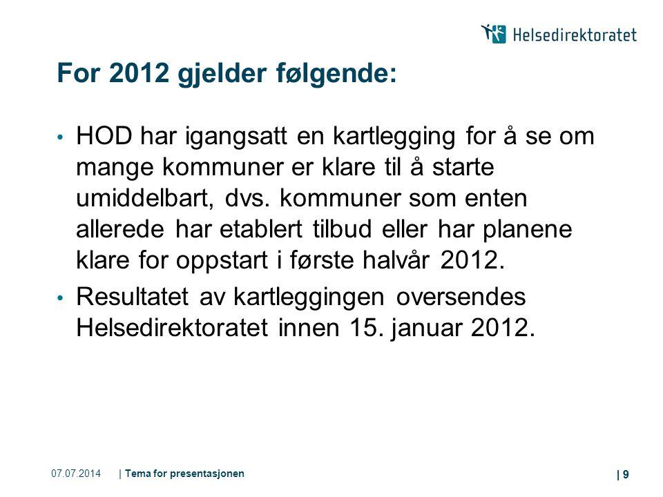 | 9 07.07.2014| Tema for presentasjonen | 9 For 2012 gjelder følgende: HOD har igangsatt en kartlegging for å se om mange kommuner er klare til å starte umiddelbart, dvs.