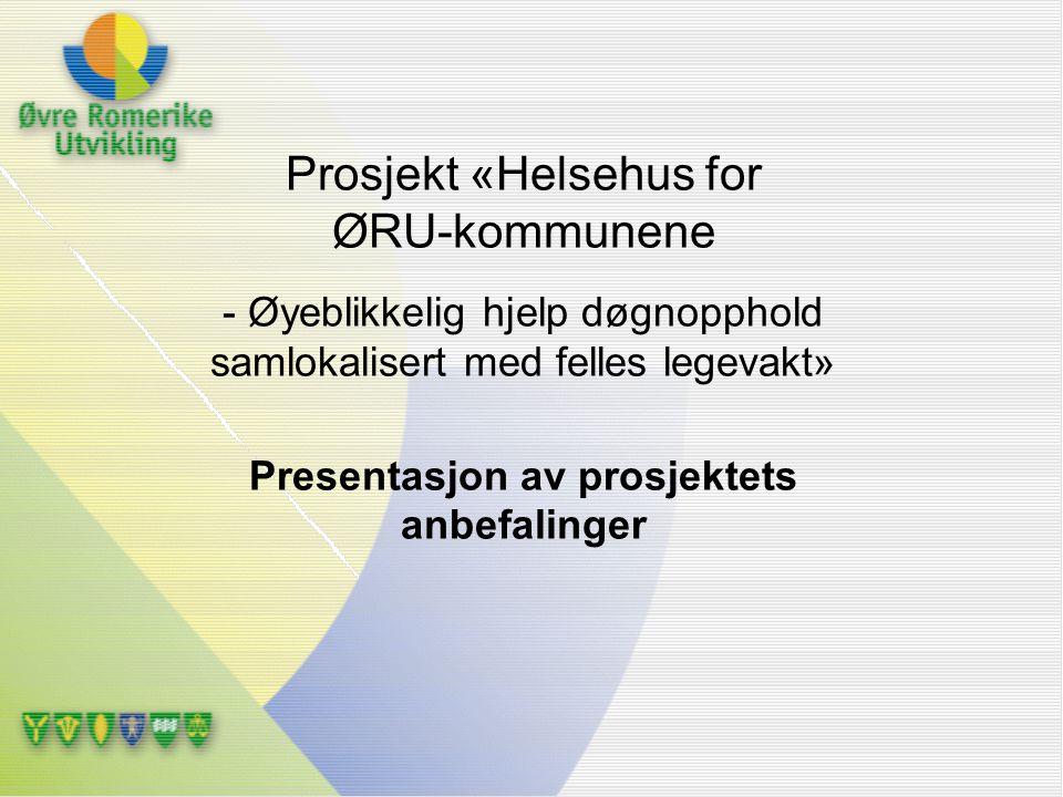 Prosjekt «Helsehus for ØRU-kommunene - Øyeblikkelig hjelp døgnopphold samlokalisert med felles legevakt» Presentasjon av prosjektets anbefalinger