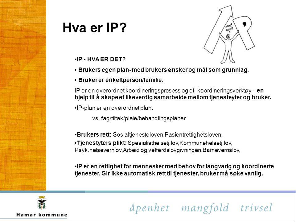 Hva er IP? IP - HVA ER DET? Brukers egen plan- med brukers ønsker og mål som grunnlag. Bruker er enkeltperson/familie. IP er en overordnet koordinerin