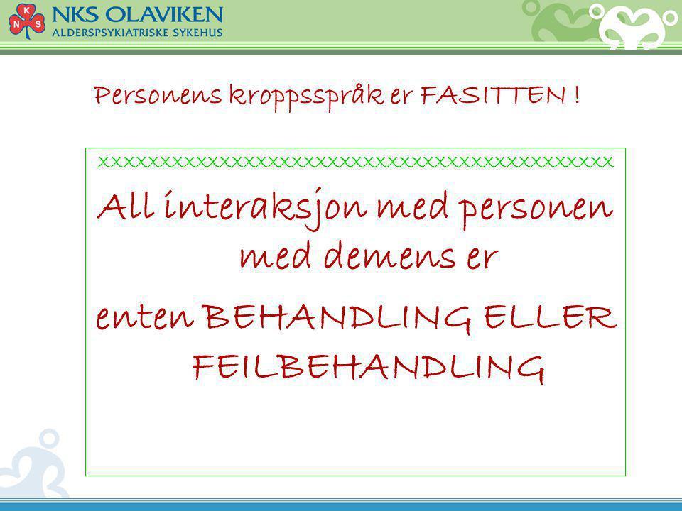 Personens kroppsspråk er FASITTEN ! XXXXXXXXXXXXXXXXXXXXXXXXXXXXXXXXXXXXXXXXXXX All interaksjon med personen med demens er enten BEHANDLING ELLER FEIL