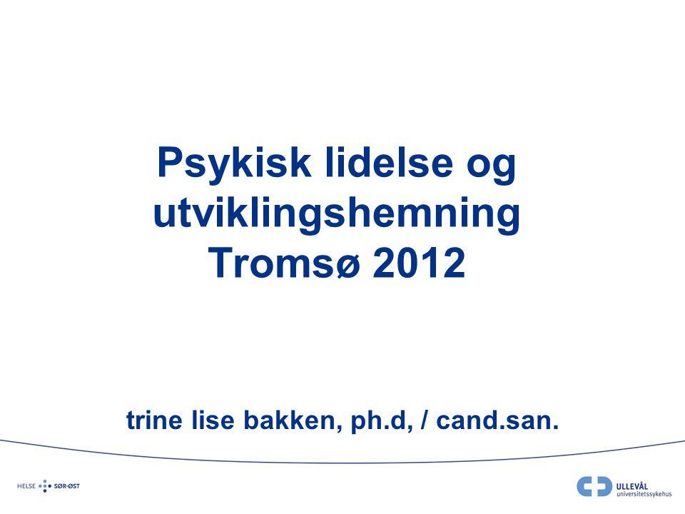 Psykisk lidelse og utviklingshemning Tromsø 2012 trine lise bakken, ph.d, / cand.san.
