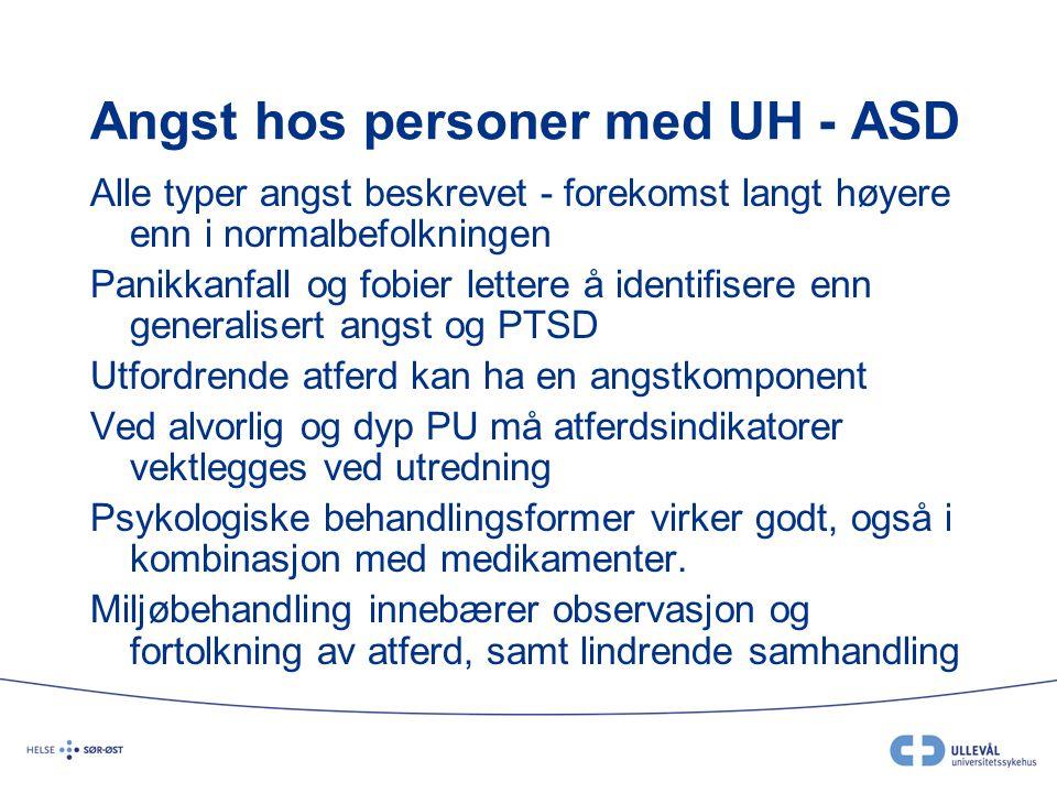 Angst hos personer med UH - ASD Alle typer angst beskrevet - forekomst langt høyere enn i normalbefolkningen Panikkanfall og fobier lettere å identifi