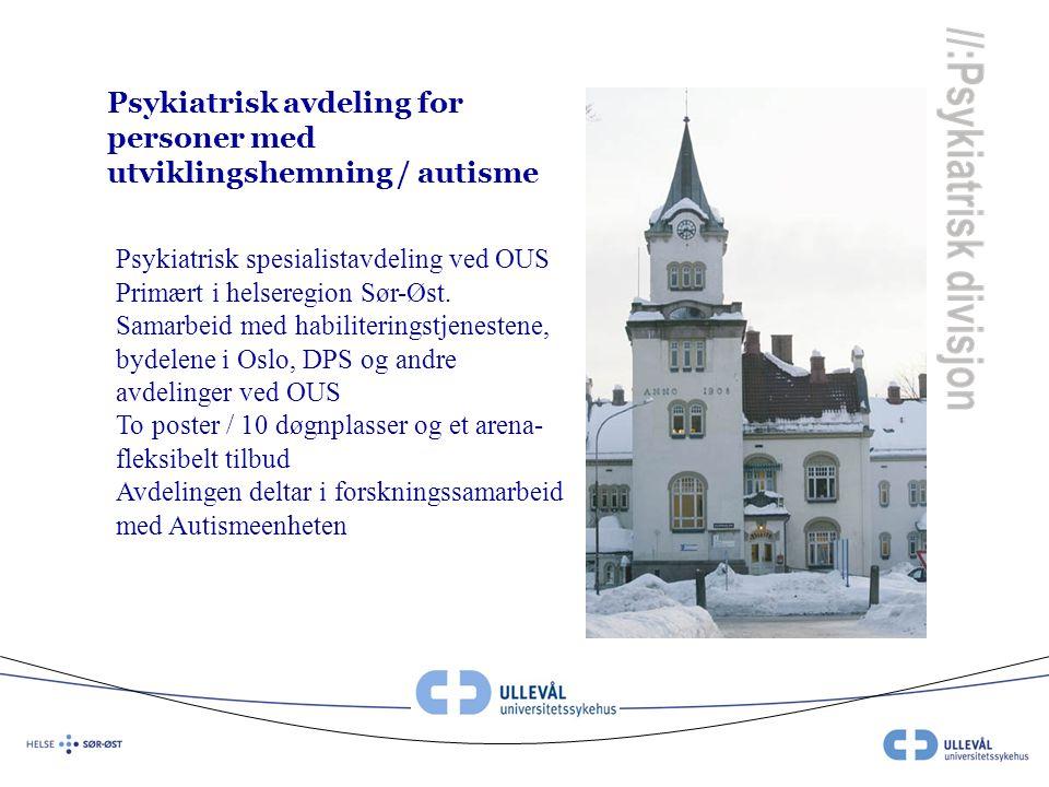Psykiatrisk avdeling for personer med utviklingshemning / autisme Psykiatrisk spesialistavdeling ved OUS Primært i helseregion Sør-Øst. Samarbeid med