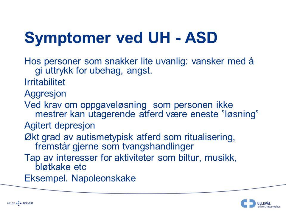 Symptomer ved UH - ASD Hos personer som snakker lite uvanlig: vansker med å gi uttrykk for ubehag, angst. Irritabilitet Aggresjon Ved krav om oppgavel