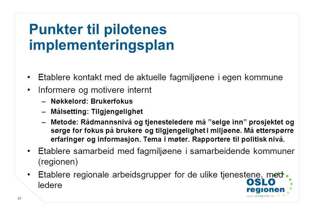 www.osloregionen.no 17 Punkter til pilotenes implementeringsplan Etablere kontakt med de aktuelle fagmiljøene i egen kommune Informere og motivere int