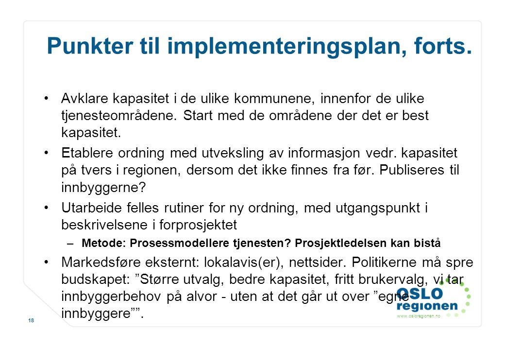 www.osloregionen.no 18 Punkter til implementeringsplan, forts. Avklare kapasitet i de ulike kommunene, innenfor de ulike tjenesteområdene. Start med d