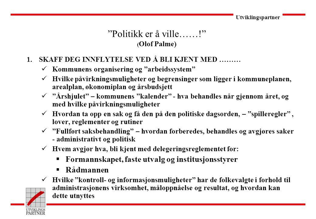 """Utviklingspartner """"Politikk er å ville……!"""" ( Olof Palme) 1.SKAFF DEG INNFLYTELSE VED Å BLI KJENT MED ……… Kommunens organisering og """"arbeidssystem"""" Hvi"""