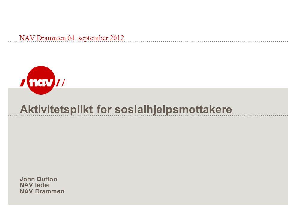 Aktivitetsplikt for sosialhjelpsmottakere John Dutton NAV leder NAV Drammen NAV Drammen 04. september 2012