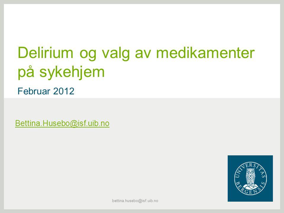 Delirium og valg av medikamenter på sykehjem Februar 2012 Bettina.Husebo@isf.uib.no bettina.husebo@isf.uib.no
