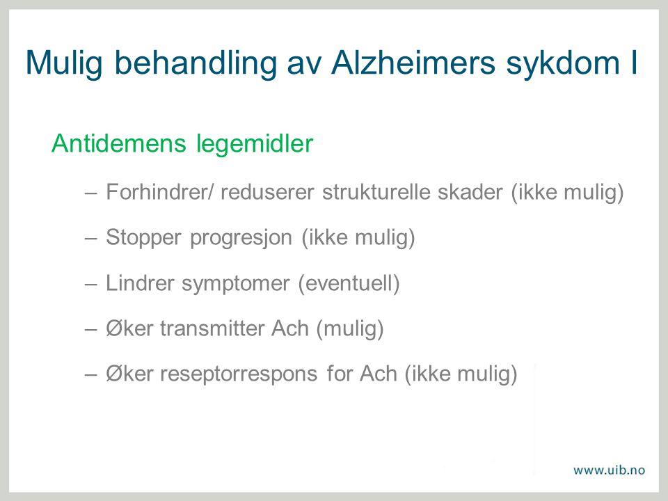 Mulig behandling av Alzheimers sykdom I Antidemens legemidler –Forhindrer/ reduserer strukturelle skader (ikke mulig) –Stopper progresjon (ikke mulig)
