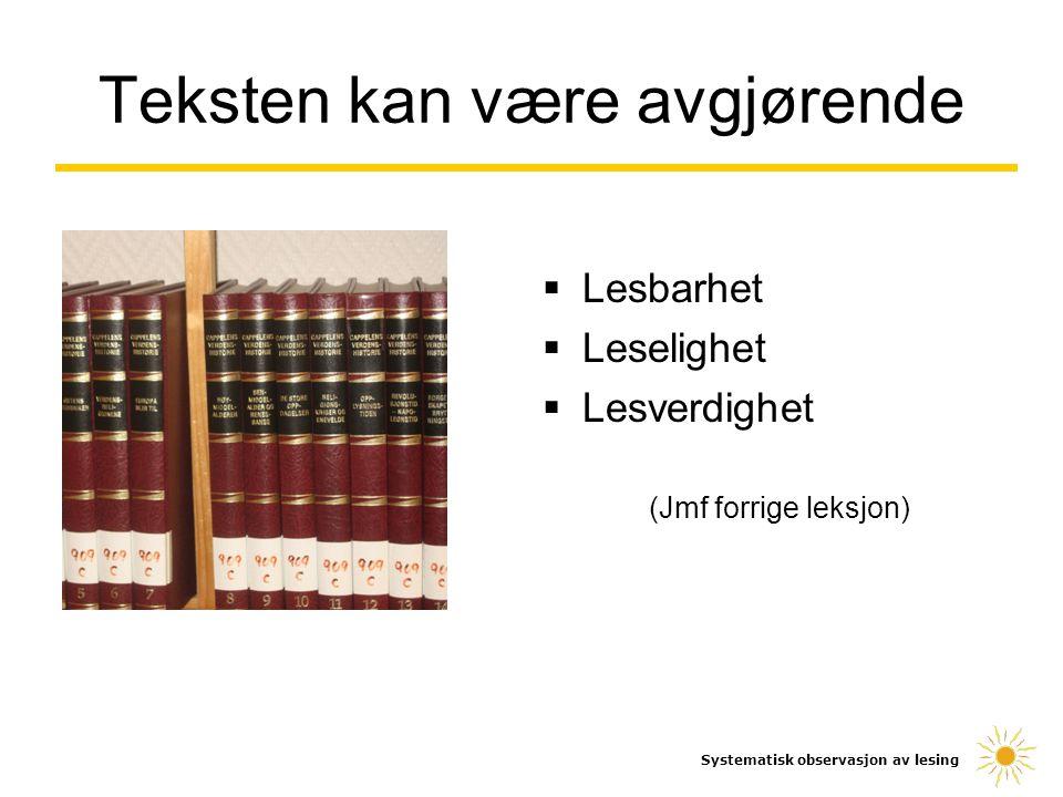  Lesbarhet  Leselighet  Lesverdighet (Jmf forrige leksjon) Systematisk observasjon av lesing Teksten kan være avgjørende