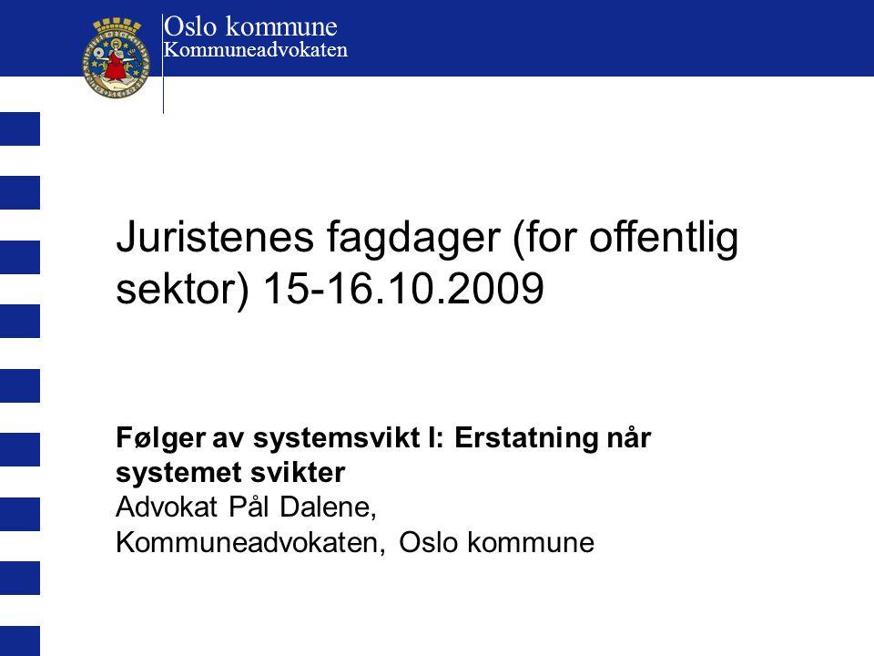 Juristenes fagdager (for offentlig sektor) 15-16.10.2009 Følger av systemsvikt I: Erstatning når systemet svikter Advokat Pål Dalene, Kommuneadvokaten