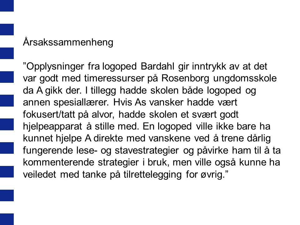 """Årsakssammenheng """"Opplysninger fra logoped Bardahl gir inntrykk av at det var godt med timeressurser på Rosenborg ungdomsskole da A gikk der. I tilleg"""
