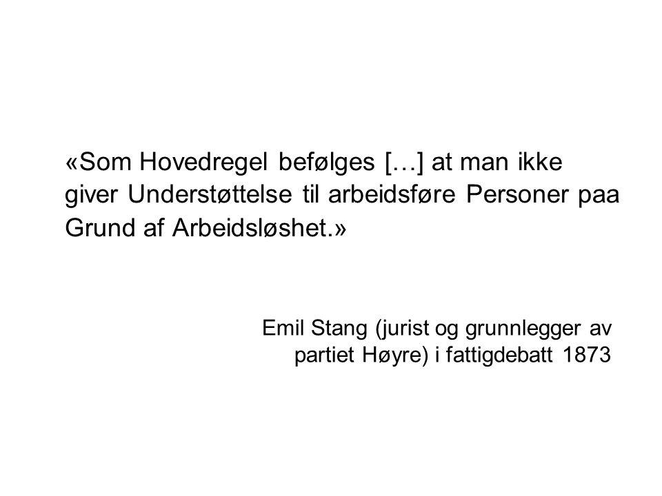 «Som Hovedregel befølges […] at man ikke giver Understøttelse til arbeidsføre Personer paa Grund af Arbeidsløshet.» Emil Stang (jurist og grunnlegger av partiet Høyre) i fattigdebatt 1873