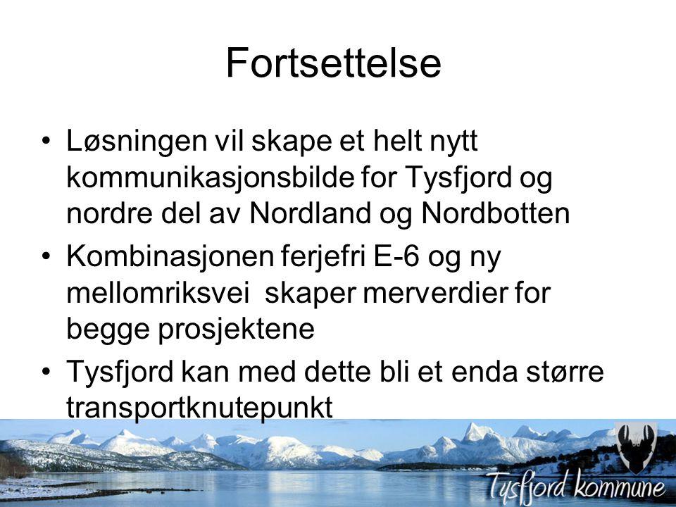 Fortsettelse Løsningen vil skape et helt nytt kommunikasjonsbilde for Tysfjord og nordre del av Nordland og Nordbotten Kombinasjonen ferjefri E-6 og ny mellomriksvei skaper merverdier for begge prosjektene Tysfjord kan med dette bli et enda større transportknutepunkt
