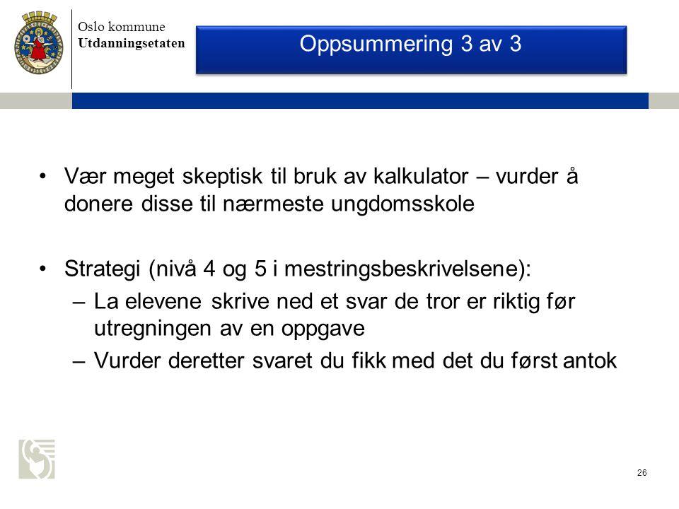 Oslo kommune Utdanningsetaten 26 Oppsummering 3 av 3 Vær meget skeptisk til bruk av kalkulator – vurder å donere disse til nærmeste ungdomsskole Strategi (nivå 4 og 5 i mestringsbeskrivelsene): –La elevene skrive ned et svar de tror er riktig før utregningen av en oppgave –Vurder deretter svaret du fikk med det du først antok